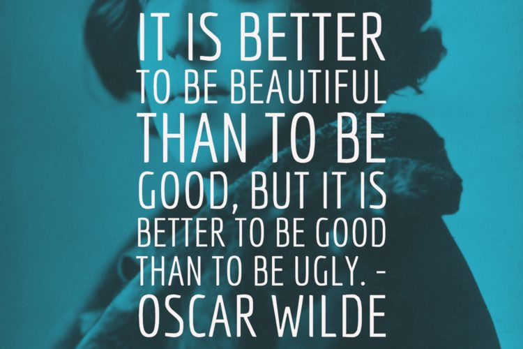 It is better to be beautiful than to be good, but it is better to be good than to be ugly. - Oscar Wilde