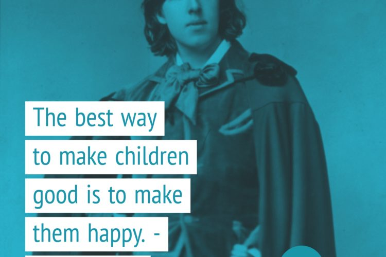 The best way to make children good is to make them happy. - Oscar Wilde