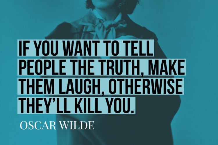 If you want to tell people the truth, make them laugh, otherwise they'll kill you.
