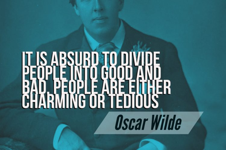 It is absurd to divide people into good and bad. People are either charming or tedious